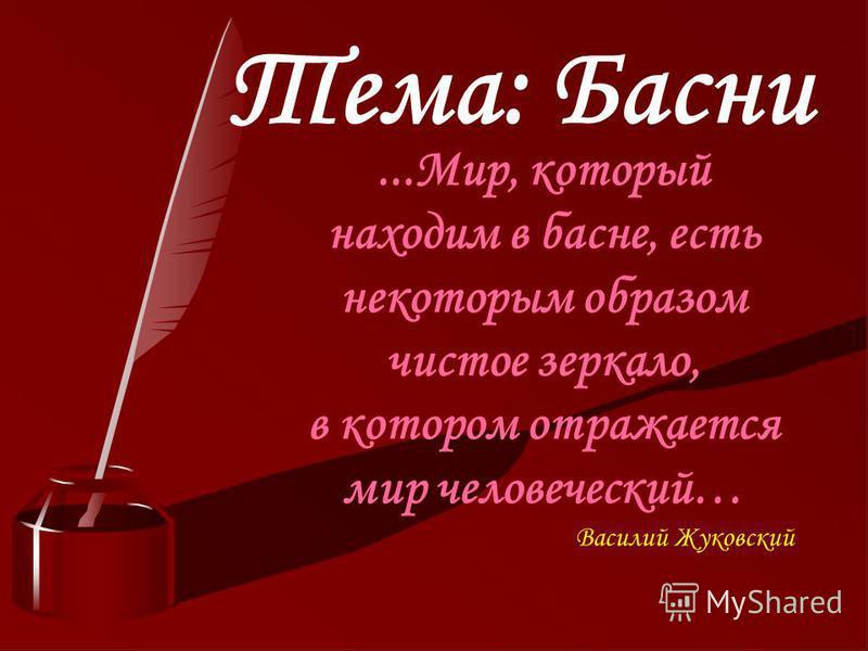 Тема. Басни...Мир, который находим в басне, есть некоторым образом чистое зеркало, в котором отражается мир человеческий… Василий Жуковский...Мир, который находим в басне, есть некоторым образом чистое зеркало, в котором отражается мир человеческий…