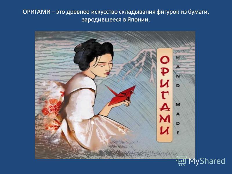 ОРИГАМИ – это древнее искусство складывания фигурок из бумаги, зародившееся в Японии.
