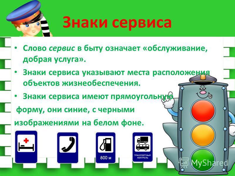 Знаки сервиса Слово сервис в быту означает «обслуживание, добрая услуга». Знаки сервиса указывают места расположения объектов жизнеобеспечения. Знаки сервиса имеют прямоугольную форму, они синие, с черными изображениями на белом фоне.