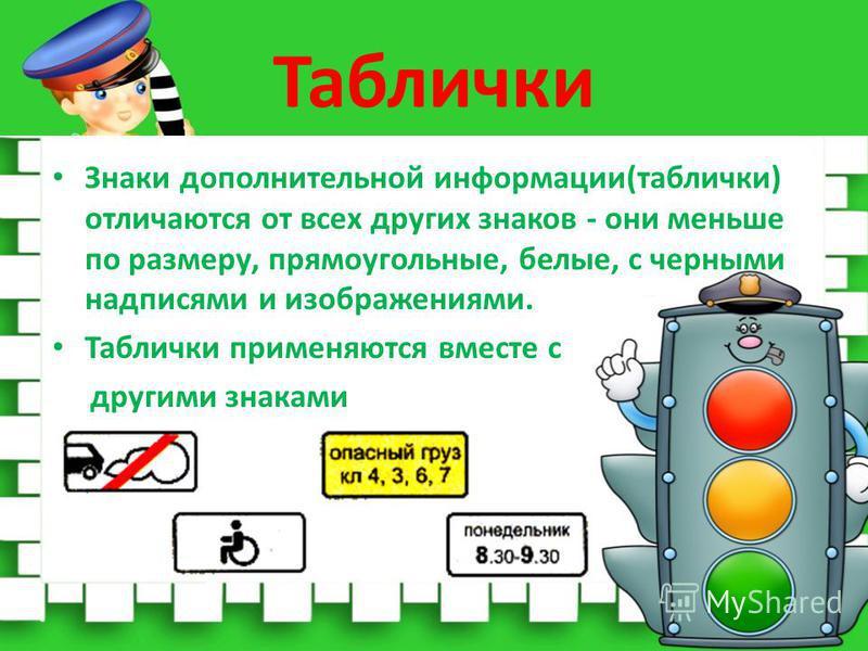 Таблички Знаки дополнительной информации(таблички) отличаются от всех других знаков - они меньше по размеру, прямоугольные, белые, с черными надписями и изображениями. Таблички применяются вместе с другими знаками