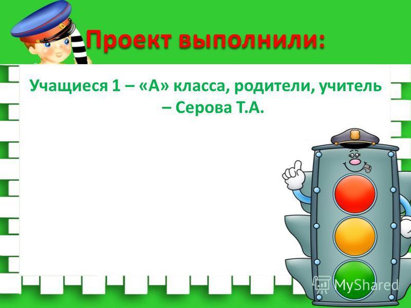 Проект выполнили: Учащиеся 1 – «А» класса, родители, учитель – Серова Т.А.
