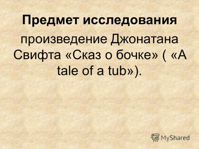 Предмет исследования произведение Джонатана Свифта «Сказ о бочке» ( «A tale of a tub»).