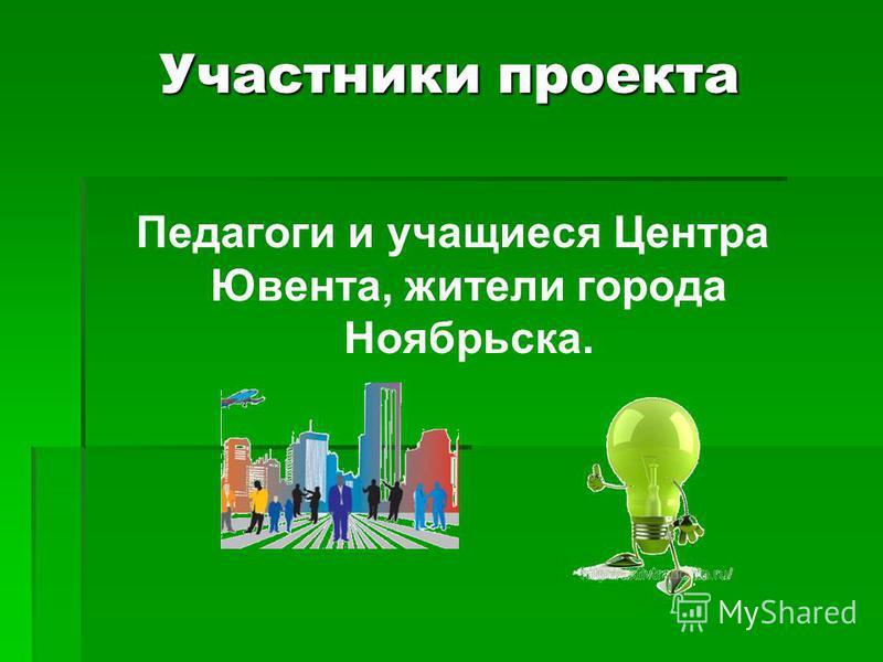 Участники проекта Педагоги и учащиеся Центра Ювента, жители города Ноябрьска.