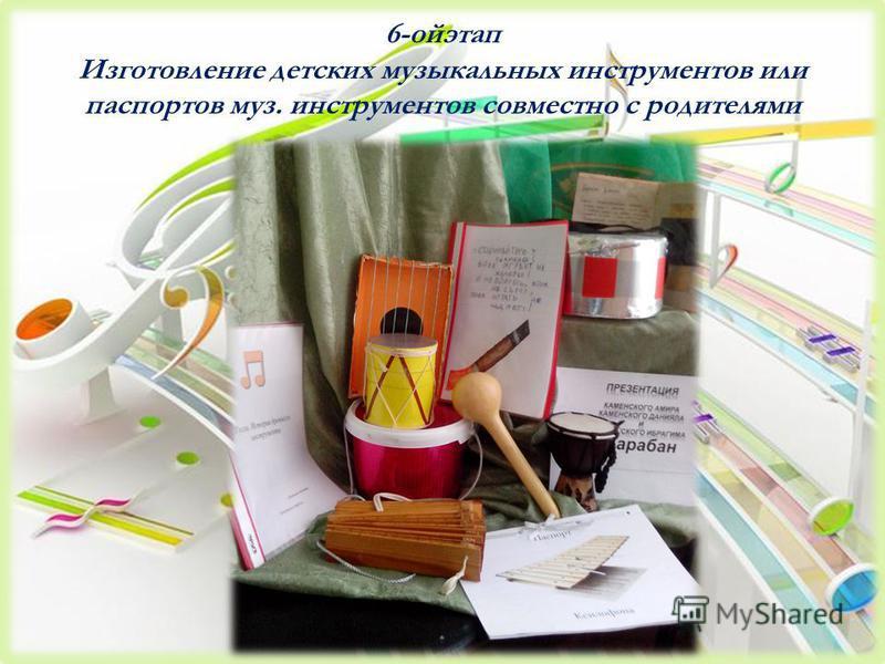 6-ойэтап Изготовление детских музыкальных инструментов или паспортов муз. инструментов совместно с родителями