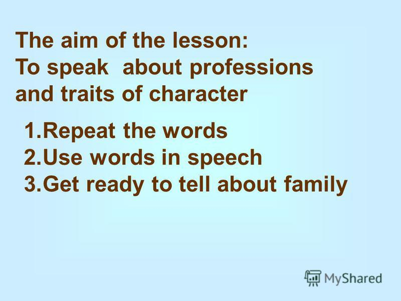 The aim of the lesson: To speak about professions and traits of character 1. Repeat the words 2. Use words in speech 3. Get ready to tell about family