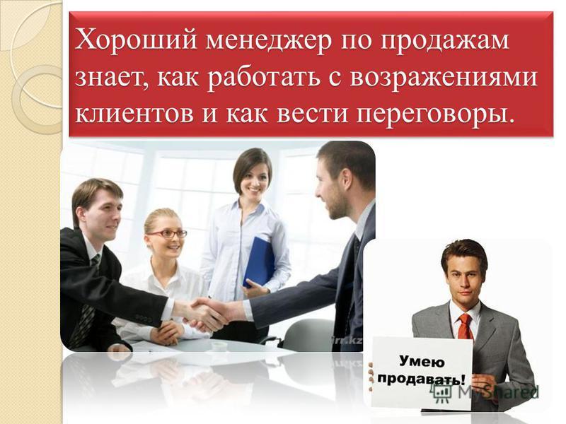 Хороший менеджер по продажам знает, как работать с возражениями клиентов и как вести переговоры.