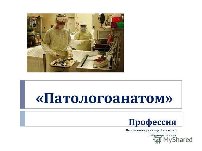 « Патологоанатом » Профессия Выполнила ученица 9 класса Э Лебедева Ксения
