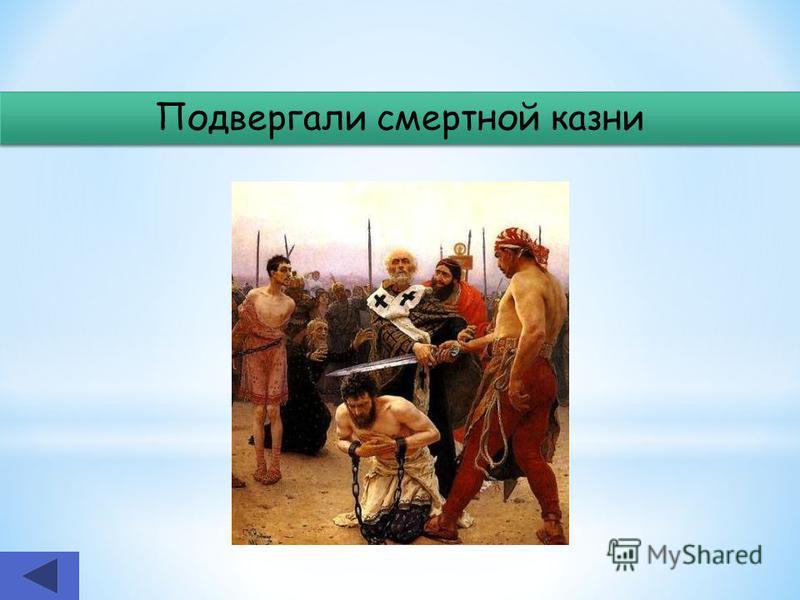 Подвергали смертной казни