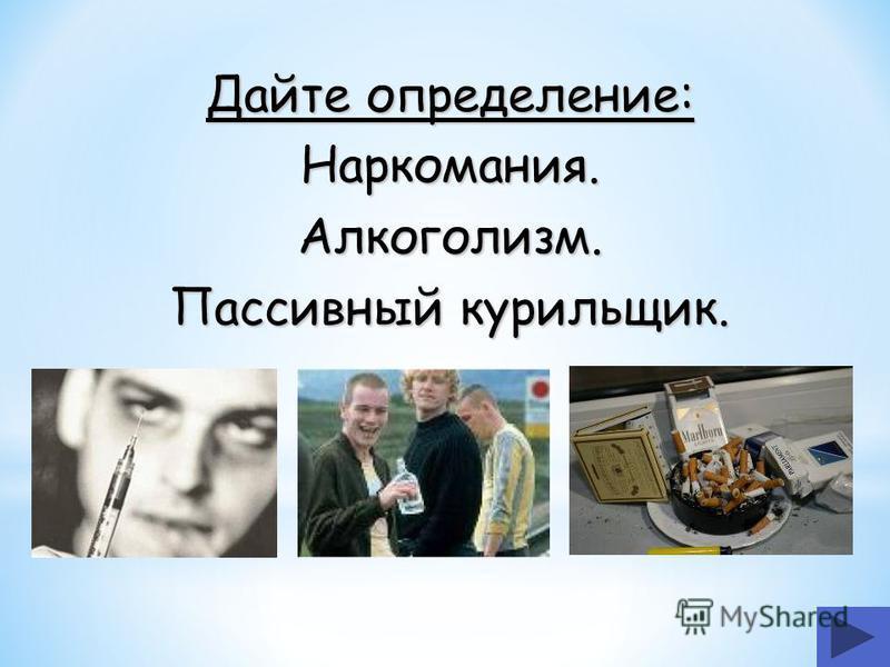 Дайте определение: Наркомания.Алкоголизм. Пассивный курильщик.