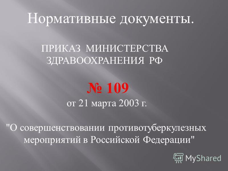 ПРИКАЗ МИНИСТЕРСТВА ЗДРАВООХРАНЕНИЯ РФ 109 от 21 марта 2003 г.  О совершенствовании противотуберкулезных мероприятий в Российской Федерации  Нормативные документы.