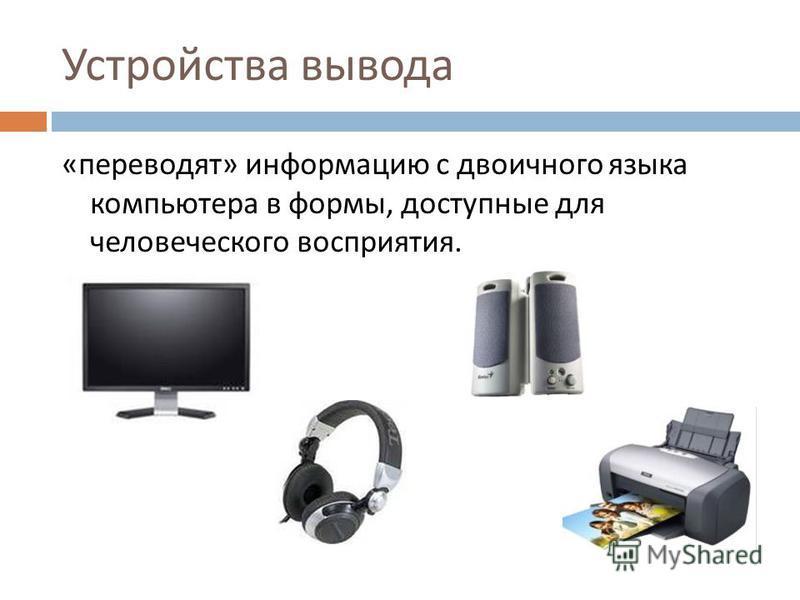 Устройства вывода « переводят » информацию с двоичного языка компьютера в формы, доступные для человеческого восприятия.