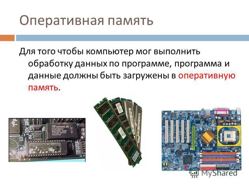 Оперативная память Для того чтобы компьютер мог выполнить обработку данных по программе, программа и данные должны быть загружены в оперативную память.