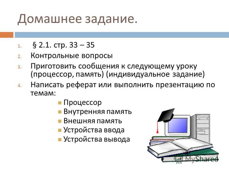 Домашнее задание. 1. § 2.1. стр. 33 – 35 2. Контрольные вопросы 3. Приготовить сообщения к следующему уроку ( процессор, память ) ( индивидуальное задание ) 4. Написать реферат или выполнить презентацию по темам : Процессор Внутренняя память Внешняя