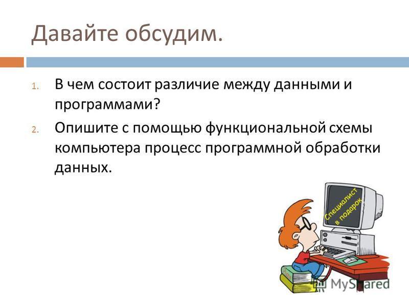 Давайте обсудим. 1. В чем состоит различие между данными и программами ? 2. Опишите с помощью функциональной схемы компьютера процесс программной обработки данных.