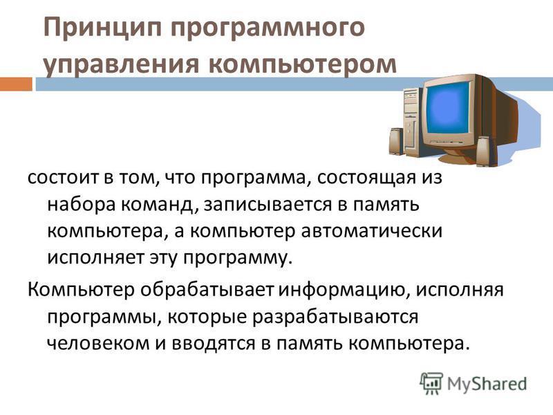 Принцип программного управления компьютером состоит в том, что программа, состоящая из набора команд, записывается в память компьютера, а компьютер автоматически исполняет эту программу. Компьютер обрабатывает информацию, исполняя программы, которые