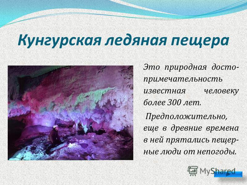 Кунгурская ледяная пещера Это природная достопримечательность известная человеку более 300 лет. Предположительно, еще в древние времена в ней прятались пещерные люди от непогоды.
