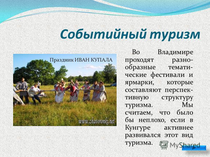 Событийный туризм Во Владимире проходят разно- образные тематические фестивали и ярмарки, которые составляют перспективную структуру туризма. Мы считаем, что было бы неплохо, если в Кунгуре активнее развивался этот вид туризма. Потешные бои Виват вес