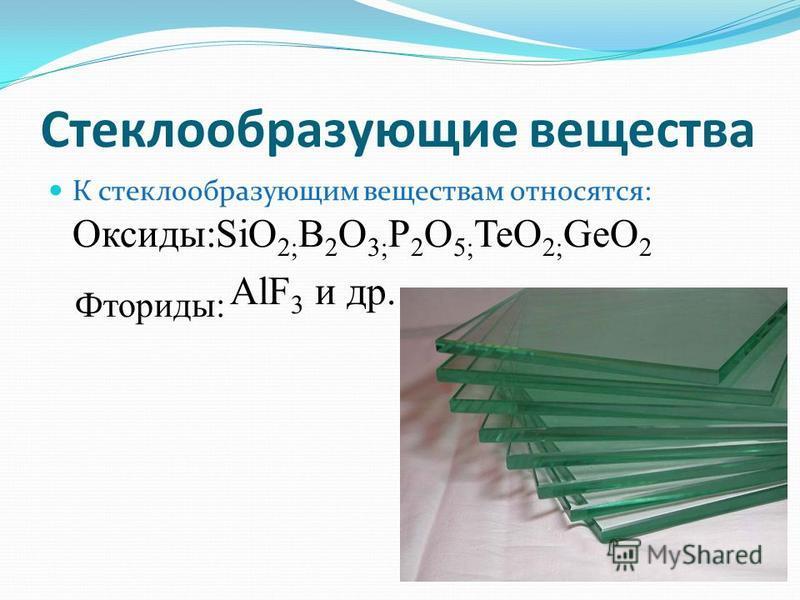 Стеклообразующие вещества К стеклообразующим веществам относятся: Оксиды:SiO 2; B 2 O 3; P 2 O 5; TeO 2; GeO 2 Фториды: AlF 3 и др.
