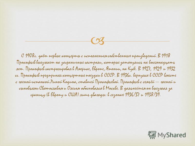 С 1908 г. даёт первые концерты с исполнением собственных произведений. В 1918 Прокофьев выезжает на заграничные гастроли, которые затянулись на восемнадцать лет. Прокофьев гастролировал в Америке, Европе, Японии, на Кубе. В 1927, 1929 и 1932 гг. Прок