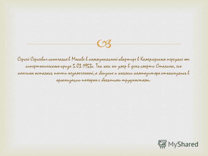 Сергей Сергеевич скончался в Москве в коммунальной квартире в Камергерском переулке от гипертонического криза 5.03.1953 г. Так как он умер в день смерти Сталина, его кончина осталась почти незамеченной, а близкие и коллеги композитора столкнулись в о