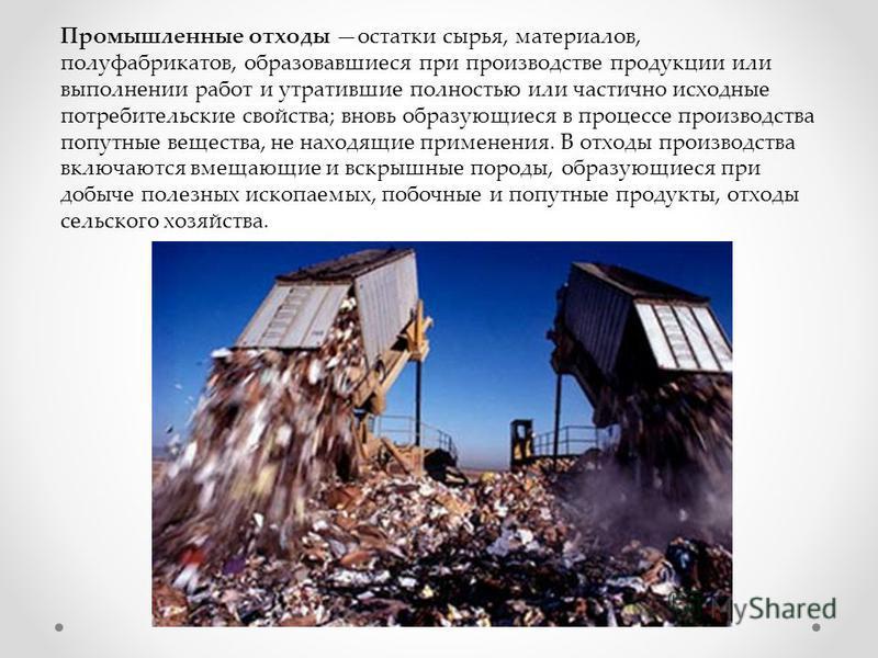 Промышленные отходы остатки сырья, материалов, полуфабрикатов, образовавшиеся при производстве продукции или выполнении работ и утратившие полностью или частично исходные потребительские свойства; вновь образующиеся в процессе производства попутные в