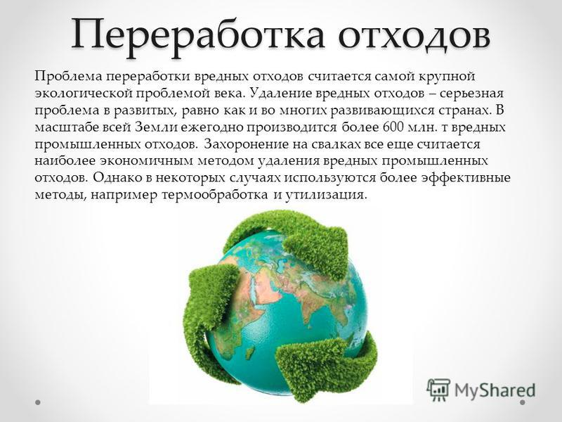 Переработка отходов Проблема переработки вредных отходов считается самой крупной экологической проблемой века. Удаление вредных отходов – серьезная проблема в развитых, равно как и во многих развивающихся странах. В масштабе всей Земли ежегодно произ