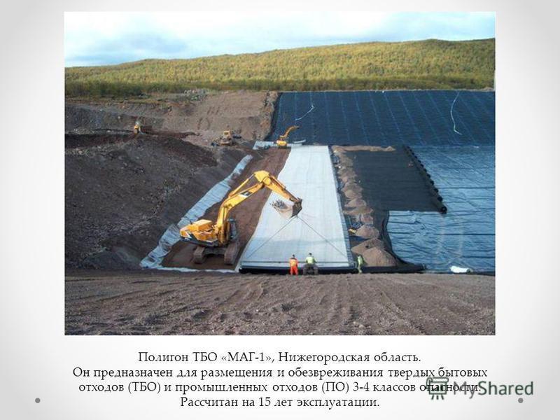 Полигон ТБО «МАГ-1», Нижегородская область. Он предназначен для размещения и обезвреживания твердых бытовых отходов (ТБО) и промышленных отходов (ПО) 3-4 классов опасности. Рассчитан на 15 лет эксплуатации.