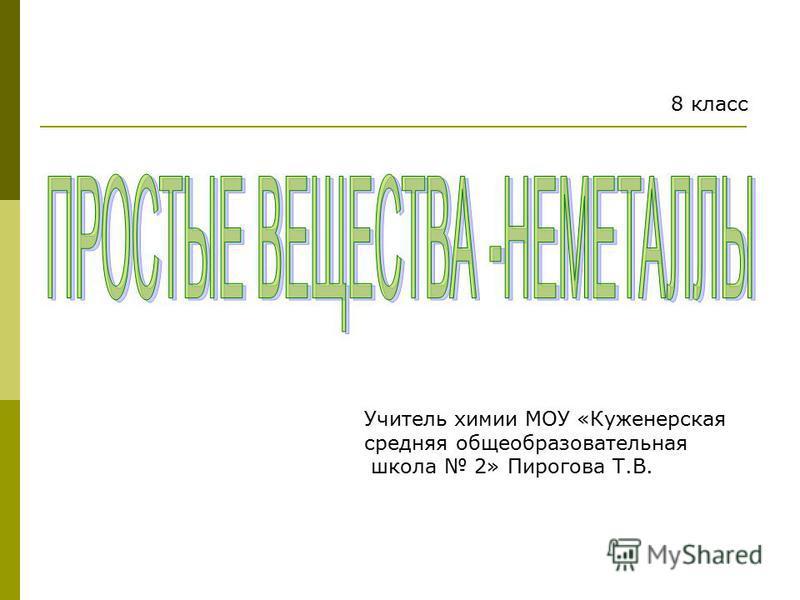 Учитель химии МОУ «Куженерская средняя общеобразовательная школа 2» Пирогова Т.В. 8 класс