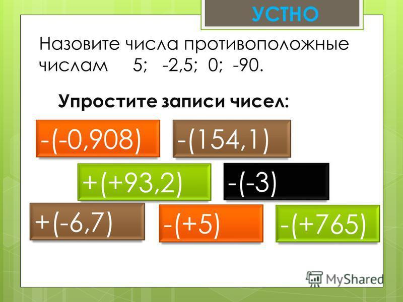 УСТНО Назовите числа противоположные числам 5; -2,5; 0; -90. Упростите записи чисел: +(-6,7) -(-3) -(+5) +(+93,2) -(154,1) -(-0,908) -(+765)