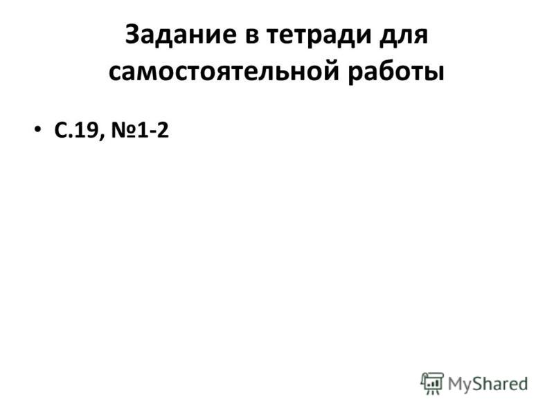 Задание в тетради для самостоятельной работы С.19, 1-2