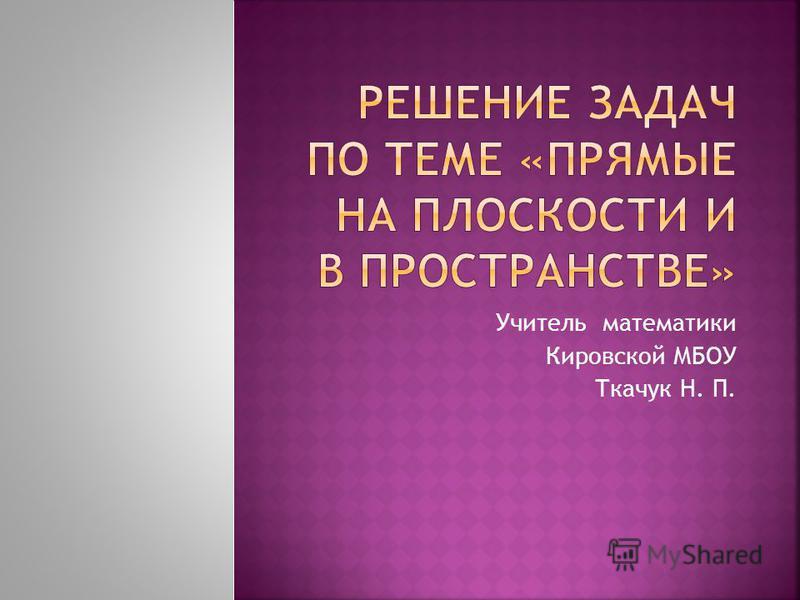 Учитель математики Кировской МБОУ Ткачук Н. П.