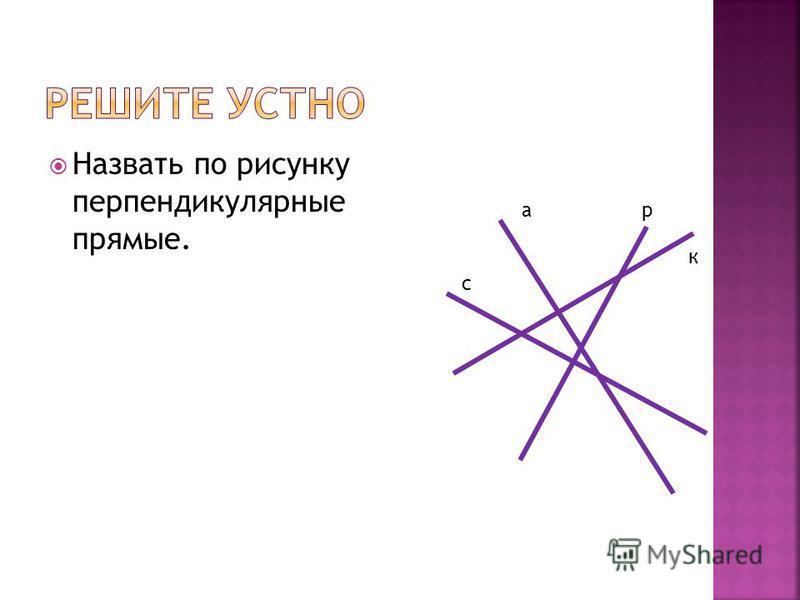 Назвать по рисунку перпендикулярные прямые. а с р к