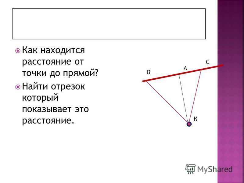 Как находится расстояние от точки до прямой? Найти отрезок который показывает это расстояние. А В С К