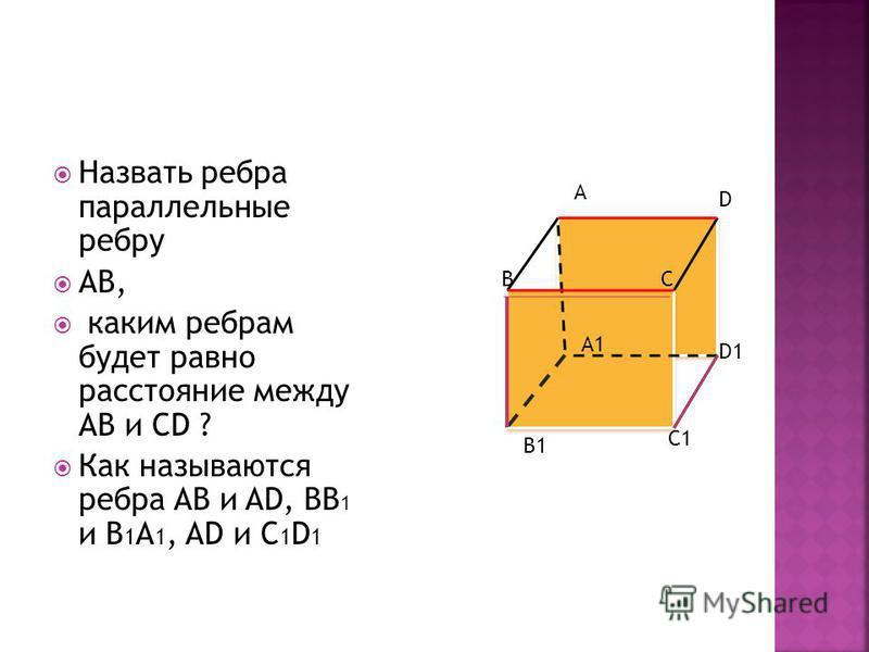 Назвать ребра параллельные ребру АВ, каким ребрам будет равно расстояние между АВ и CD ? Как называются ребра АВ и AD, BB 1 и B 1 A 1, AD и C 1 D 1 A D BC A1 B1 C1 D1