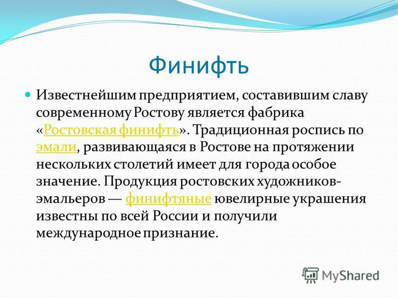 Финифть Известнейшим предприятием, составившим славу современному Ростову является фабрика «Ростовская финифть». Традиционная роспись по эмали, развивающаяся в Ростове на протяжении нескольких столетий имеет для города особое значение. Продукция рост