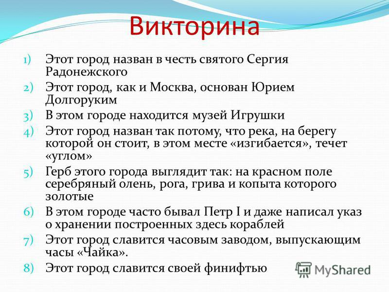 Викторина 1) Этот город назван в честь святого Сергия Радонежского 2) Этот город, как и Москва, основан Юрием Долгоруким 3) В этом городе находится музей Игрушки 4) Этот город назван так потому, что река, на берегу которой он стоит, в этом месте «изг