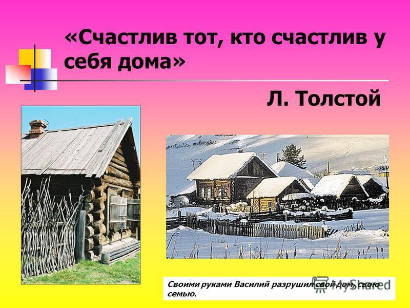 «Счастлив тот, кто счастлив у себя дома» Л. Толстой Своими руками Василий разрушил свой дом, свою семью.