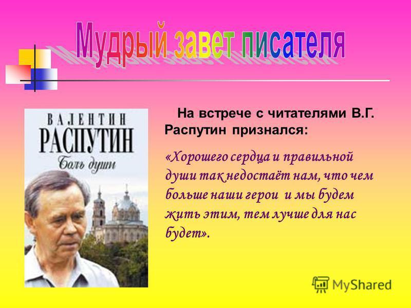 На встрече с читателями В.Г. Распутин признался: «Хорошего сердца и правильной души так недостаёт нам, что чем больше наши герои и мы будем жить этим, тем лучше для нас будет».
