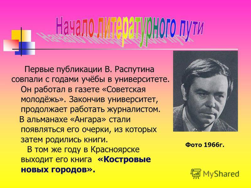 Первые публикации В. Распутина совпали с годами учёбы в университете. Он работал в газете «Советская молодёжь». Закончив университет, продолжает работать журналистом. В альманахе «Ангара» стали появляться его очерки, из которых затем родились книги.