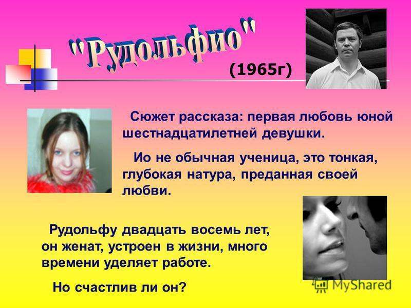 (1965 г) Сюжет рассказа: первая любовь юной шестнадцатилетней девушки. Ио не обычная ученица, это тонкая, глубокая натура, преданная своей любви. Рудольфу двадцать восемь лет, он женат, устроен в жизни, много времени уделяет работе. Но счастлив ли он