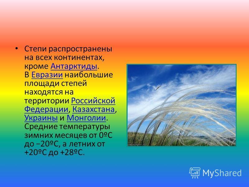 Степи распространены на всех континентах, кроме Антарктиды. В Евразии наибольшие площади степей находятся на территории Российской Федерации, Казахстана, Украины и Монголии. Средние температуры зимних месяцев от 0ºС до 20ºС, а летних от +20ºС до +28º