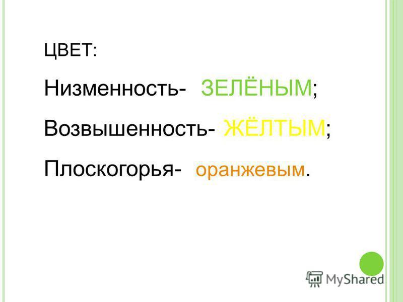 ЦВЕТ: Низменность- ЗЕЛЁНЫМ; Возвышенность- ЖЁЛТЫМ; Плоскогорья- оранжевым.