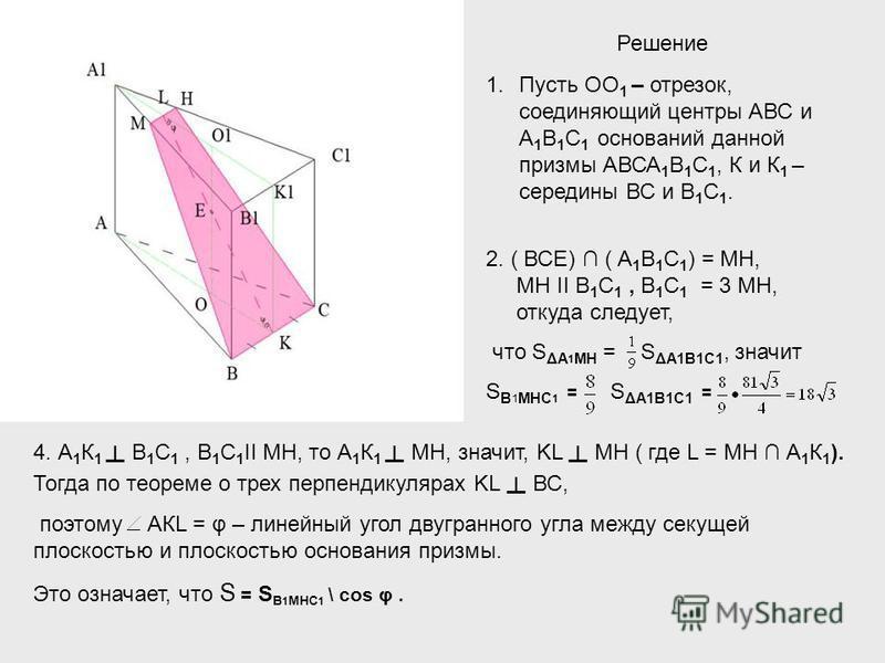 Решение 1. Пусть ОО 1 – отрезок, соединяющий центры АВС и А 1 В 1 С 1 оснований данной призмы АВСА 1 В 1 С 1, К и К 1 – середины ВС и В 1 С 1. 2. ( ВСЕ) ( А 1 В 1 С 1 ) = МН, МН II В 1 C 1, В 1 C 1 = 3 МН, откуда следует, что S ΔA 1 MH = S ΔA1В1С1, з