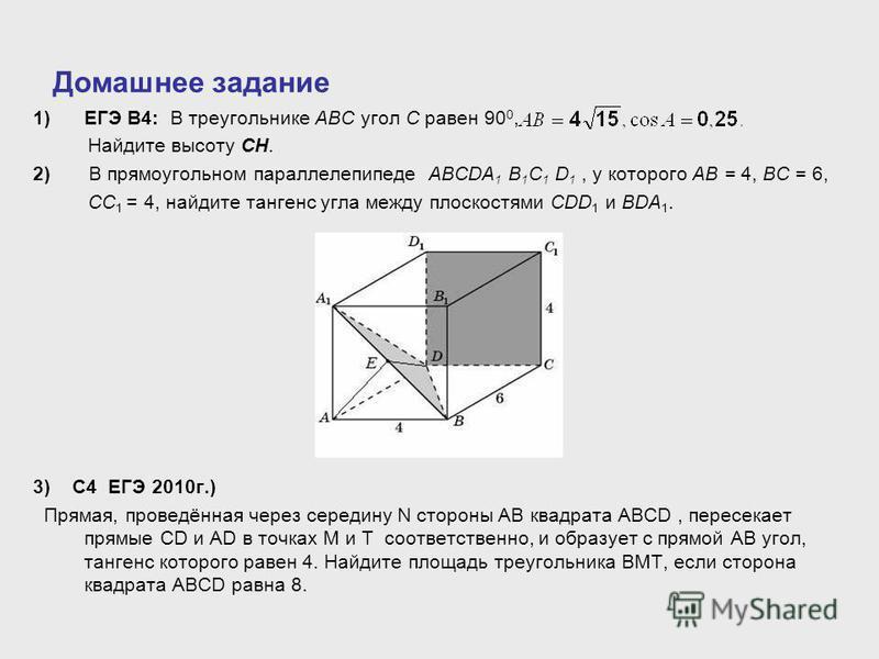 Домашнее задание 1)ЕГЭ В4: В треугольнике ABC угол C равен 90 0, Найдите высоту CH. 2) В прямоугольном параллелепипеде ABCDA 1 B 1 C 1 D 1, у которого AB = 4, BC = 6, CC 1 = 4, найдите тангенс угла между плоскостями CDD 1 и BDA 1. 3) С4 ЕГЭ 2010 г.)