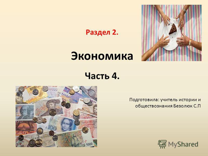 Раздел 2. Экономика Часть 4. Подготовила: учитель истории и обществознания Безолюк С.П