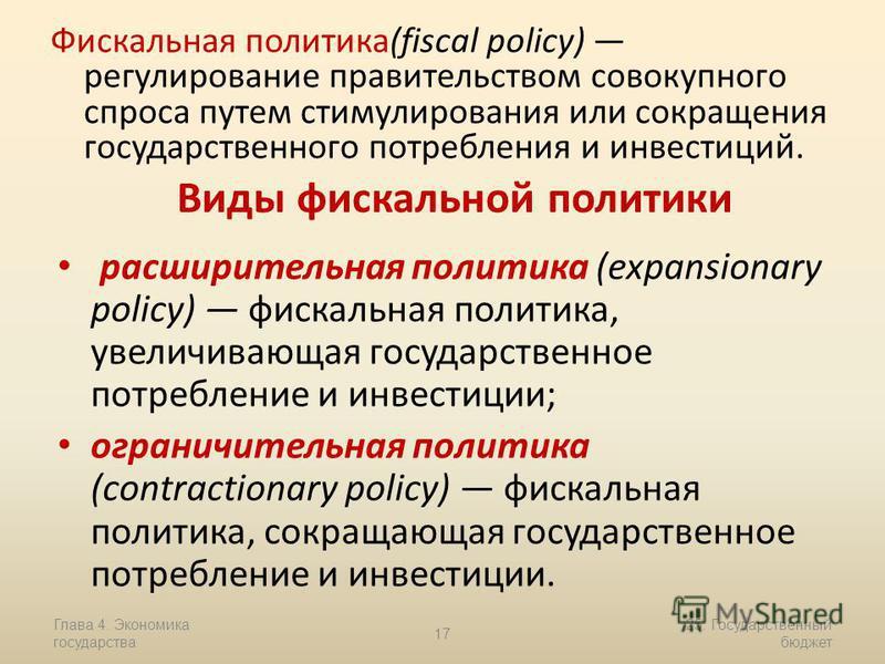 Глава 4. Экономика государства 17 25. Государственный бюджет Фискальная политика(fiscal policy) регулирование правительством совокупного спроса путем стимулирования или сокращения государственного потребления и инвестиций. Виды фискальной политики ра