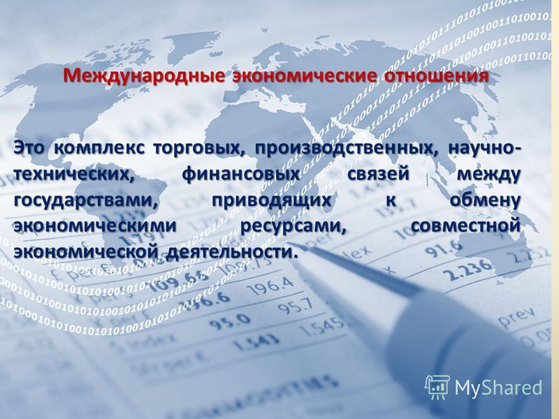 Международные экономические отношения Это комплекс торговых, производственных, научно- технических, финансовых связей между государствами, приводящих к обмену экономическими ресурсами, совместной экономической деятельности.