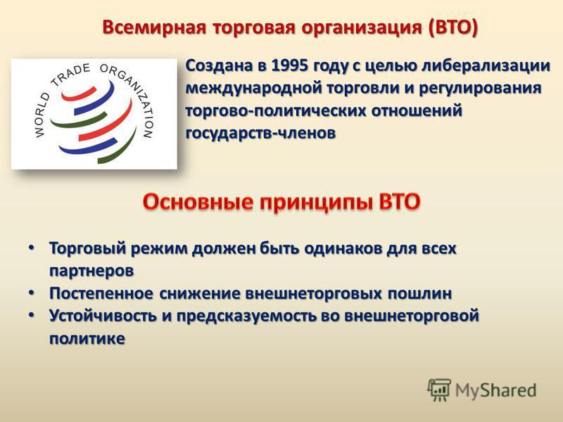 Всемирная торговая организация (ВТО) Создана в 1995 году с целью либерализации международной торговли и регулирования торгово-политических отношений государств-членов Торговый режим должен быть одинаков для всех партнеров Торговый режим должен быть о