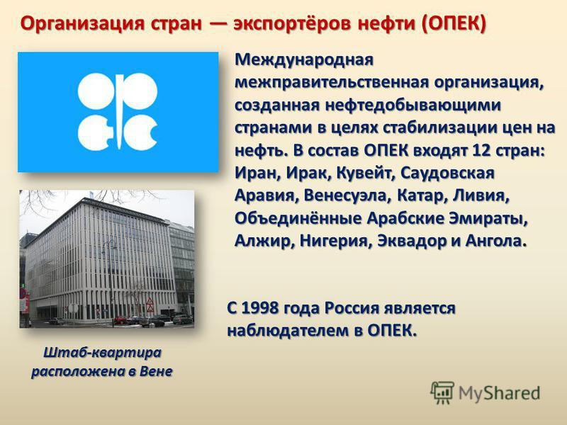 Организация стран экспортёров нефти (ОПЕК) Международная межправительственная организация, созданная нефтедобывающими странами в целях стабилизации цен на нефть. В состав ОПЕК входят 12 стран: Иран, Ирак, Кувейт, Саудовская Аравия, Венесуэла, Катар,