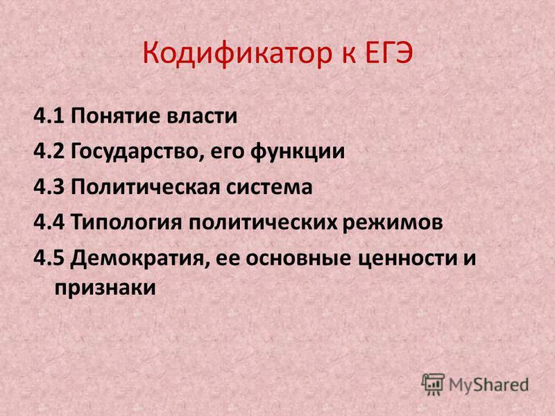 Кодификатор к ЕГЭ 4.1 Понятие власти 4.2 Государство, его функции 4.3 Политическая система 4.4 Типология политических режимов 4.5 Демократия, ее основные ценности и признаки